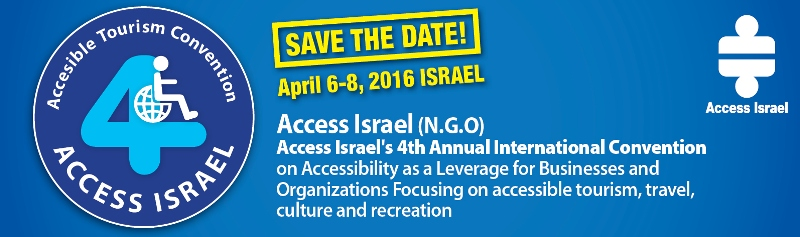Save the date. April 6-8 2016 Israel.  Access Israel 4th annual international convention on accessibility as a leverage for businesses and organizations, focusing on accessible tourism, travel, culture and recreation.